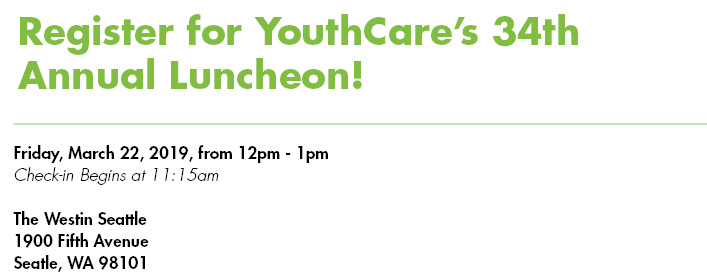 Register for YouthCare's Annual Luncheon! Friday March 22 2019 from 12pm - 1pm. Checkin begins at 11:15am. The Westin Seattle 1900 Fifth Avenue Seattle WA 98101